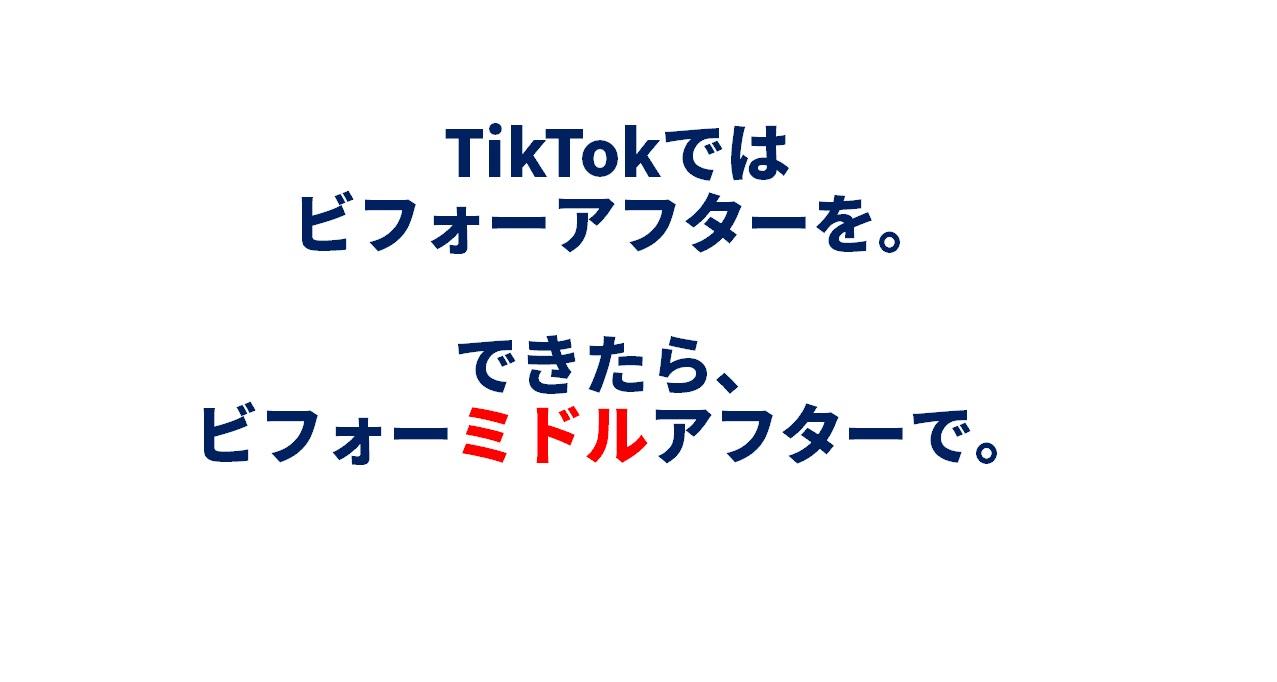 TikTokでは ビフォーアフターを。できたら「ビフォー・ミドル・アフター」で。
