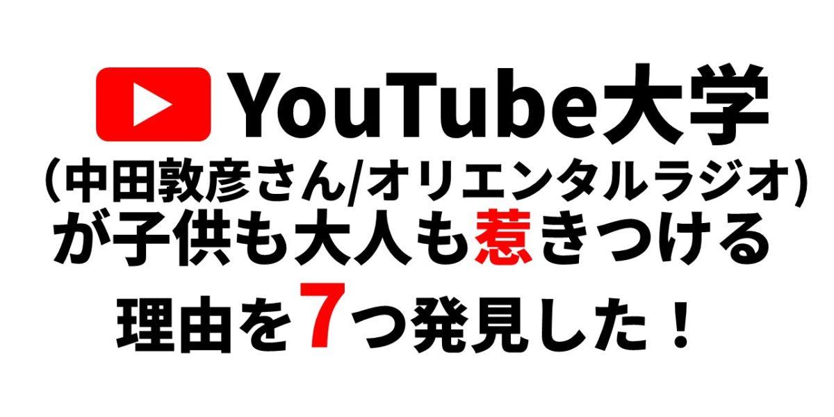 YouTube大学 (中田敦彦さん/オリエンタルラジオ) が子供も大人も惹きつけてくる!その 理由を7つ発見した!