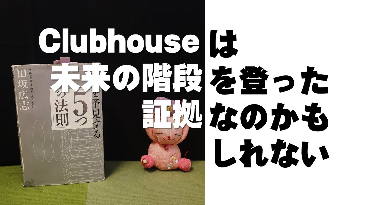 clubhouseは未来の階段を登った証拠なのかもしれない(仮説)